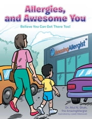 Allergies, and Awesome You - Believe You Can Get There Too! ebook by Dr. Atul N. Shah, the AmazingAllergist