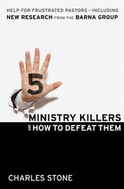 Five Ministry Killers and How to Defeat Them - Help for Frustrated Pastors--Including New Research From the Barna Group ebook by Charles Stone