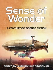 Sense of Wonder: A Century of Science Fiction - A Century of Science Fiction ebook by Leigh Grossman,Robert A. Heinlein,Edgar Rice Burroughs,Samuel Butler,Jules Verne,John W. Campbell, Jr.,E.E. Doc Smith,Philip Franics Nowlan,L. Sprague de Camp,Frederik Pohl,Clifford D. Simak,A. E. van Vogt,Jack Williamson,Tom Easton,Avram Davidson,Philip Jose Farmer,C. M. Kornbluth,Zenna Henderson,Richard Matheson,Jack Vance,Robert Silverberg,Brian W. Aldiss,Isaac Asimov,Ben Bova,Joe Haldeman,Ann McCaffrey,R. A. Lafferty,Octavia E. Butler,Jack Dann,Larry Niven,Kitt Reed,Vonda N. MacIntyre,Joanna Russ,Keith Roberts,Kurt Vonnegut, Jr.,Gregory Benford,H. P. Lovecraft,Alan Dean Foster,David Drake,Pat Cadigan,Lisa Goldstein,James Morrow,Terry Pratchett,Lucius Shepard,Bruce Sterling,Charles Stross,Howard Waldrop,James Morrow,Connie Willis,Cory Doctorow
