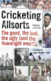Cricketing Allsorts - The Good, The Bad, The Ugly (and The Downright Weird) ebook by Jo Harman