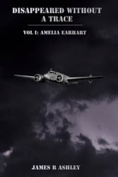 Disappeared Without a Trace, Vol I: Amelia Earhart ebook by James R Ashley