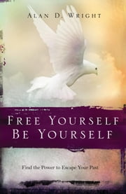 Free Yourself, Be Yourself - Find the Power to Escape Your Past ebook by Alan D. Wright,Gary Chapman