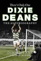 There's Only One Dixie Deans - The Autobiography ebook by Ken McNab, Dixie Deans