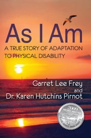 As I Am, A True Story of Adaptation to Physical Disability ebook by Frey, Garret Lee