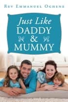 Just Like Daddy & Mummy ebook by Rev Emmanuel Oghene