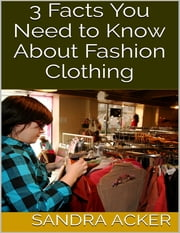 3 Facts You Need to Know About Fashion Clothing ebook by Sandra Acker