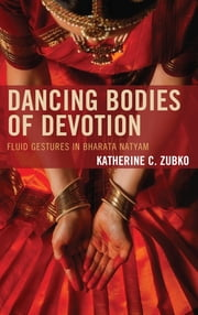 Dancing Bodies of Devotion - Fluid Gestures in Bharata Natyam ebook by Katherine C. Zubko