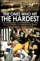 The Ones Who Hit the Hardest - The Steelers, the Cowboys, the '70s, and the Fight for America's Soul eBook by Chad Millman, Shawn Coyne