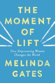 The Moment of Lift - How Empowering Women Changes the World 電子書 by Melinda Gates