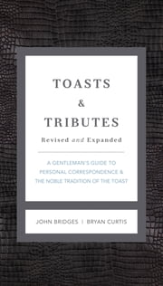 Toasts and Tributes Revised and updated - A Gentleman's Guide to Personal Correspondence and the Noble Tradition of the Toast ebook by John Bridges,Bryan Curtis