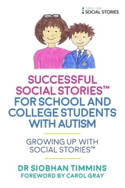 Successful Social Stories™ for School and College Students with Autism - Growing Up with Social Stories™ ebook by Siobhan Timmins, Carol Gray