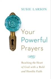 Your Powerful Prayers - Reaching the Heart of God with a Bold and Humble Faith ebook by Susie Larson,John Eldredge