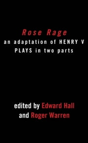 Rose Rage: Adapted from Shakespeare's Henry VI Plays ebook by William Shakespeare,Edward Hall,Roger Warren