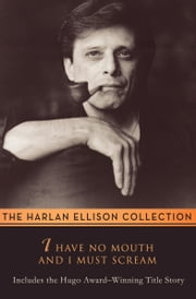 I Have No Mouth and I Must Scream - Stories ebook by Harlan Ellison