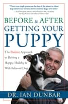 Before and After Getting Your Puppy - The Positive Approach to Raising a Happy, Healthy, and Well-Behaved Dog ebook by Ian Dunbar