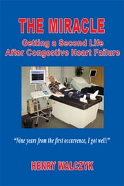 The Miracle: Getting A Second Life After Congestive Heart Failure ebook by Henry Walczyk