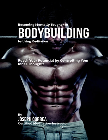 Becoming Mentally Tougher In Bodybuilding By Using Meditation: Reach Your Potential By Controlling Your Inner Thoughts ebook by Joseph Correa