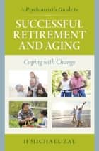 A Psychiatrist's Guide to Successful Retirement and Aging - Coping with Change ebook by H Michael Zal