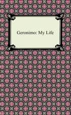 Geronimo: My Life ebook by Geronimo
