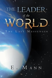 The Leader of the World - The Last Messenger ebook by E. Mann