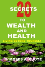 20 Secrets To Wealth and Health: Living Beyond Yourself ebook by Moses A. Ojute