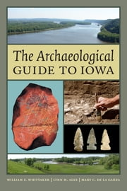 The Archaeological Guide to Iowa ebook by William E. Whittaker,Lynn M. Alex,Mary De La Garza