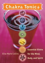 Chakra Tonics - Essential Elixirs For The Mind, Body, And Spirit ebook by Collins, Elise Marie