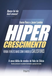 Hipercrescimento - Venda 10 Vezes Mais com o Modelo Salesforce ebook by Aaron Ross, Jason Lemkin