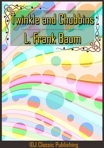 Twinkle and Chubbins [Full Classic Illustration]+[Active TOC] ebook by L. Frank Baum