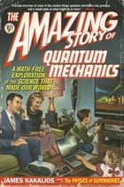 The Amazing Story of Quantum Mechanics - A Math-Free Exploration of the Science That Made Our World ebook by James Kakalios