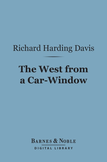 The West From a Car-Window (Barnes & Noble Digital Library) ebook by Richard Harding Davis