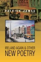 Ireland Again & other New Poetry ebook by Patrick James