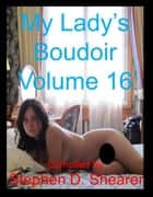 My Lady's Boudoir Volume 16 ebook by Stephen Shearer