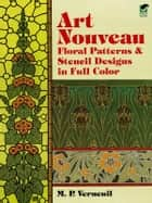 Art Nouveau Floral Patterns and Stencil Designs in Full Color ebook by M. P. Verneuil