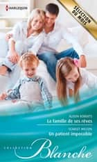 La famille de ses rêves - Un patient impossible ebook by Alison Roberts, Scarlet Wilson