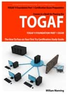 TOGAF 9 Foundation Part 1 Exam Preparation Course in a Book for Passing the TOGAF 9 Foundation Part 1 Certified Exam - The How To Pass on Your First Try Certification Study Guide ebook by William Manning
