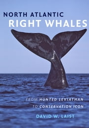 North Atlantic Right Whales - From Hunted Leviathan to Conservation Icon ebook by David W. Laist