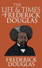 The Life and Times of Frederick Douglass ebook by Frederick Douglass