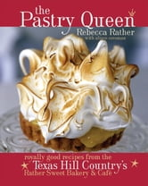 The Pastry Queen - Royally Good Recipes From the Texas Hill Country's Rather Sweet Bakery and Cafe ebook by Rebecca Rather,Alison Oresman