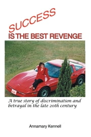 SUCCESS IS THE BEST REVENGE - A true story of discrimination and betrayal in the late 20th century ebook by Annamary Kennell