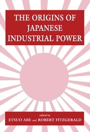 The Origins of Japanese Industrial Power - Strategy, Institutions and the Development of Organisational Capability ebook by Etsuo Abe,Robert Fitzgerald