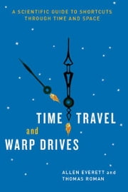Time Travel and Warp Drives - A Scientific Guide to Shortcuts through Time and Space ebook by Allen Everett,Thomas Roman