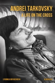 Andrei Tarkovsky: A Life on the Cross ebook by Lyudmila  Boyadzhieva
