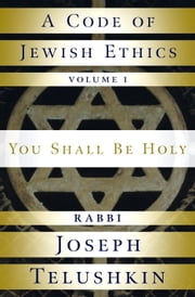 A Code of Jewish Ethics: Volume 1 - You Shall Be Holy ebook by Rabbi Joseph Telushkin