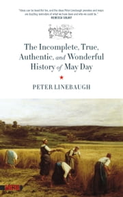 Incomplete, True, Authentic, and Wonderful History of May Day ebook by Peter Linebaugh,Peter Linebaugh