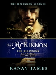 The McKinnon The Beginning: Book 1 - Part 1 The McKinnon Legends (A Time Travel Series) ebook by Ranay James