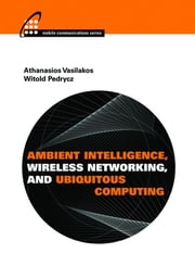 Ambient Intelligence, Wireless Networking, and Ubiquitous Computing ebook by Vasilakos, Athanasios