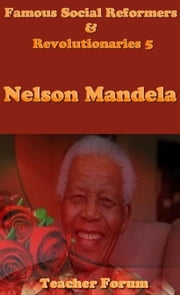 Famous Social Reformers & Revolutionaries 5: Nelson Mandela ebook by Teacher Forum