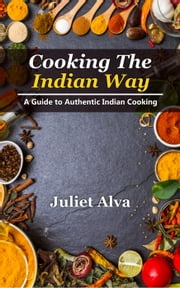 Cooking The India way: A Guide To Authentic Indian Cooking ebook by Juliet Alva