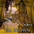 Submitting to the Baron, Part V - A Romantic Historical Erotica audiobook by Em Brown